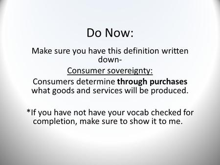 Do Now: Make sure you have this definition written down- Consumer sovereignty: Consumers determine through purchases what goods and services will be produced.