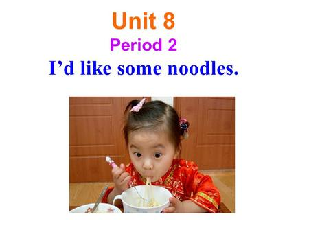 Unit 8 Period 2 I'd like some noodles. potatoes cabbages tomatoes carrots vegetablesA:What kind of would you like? B:I'd like some… broccoli onions.