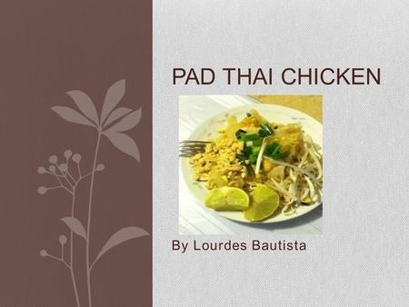 By Lourdes Bautista PAD THAI CHICKEN. History of Pad Thai Pad Thai is stir-fry noodle dish that has become very popular in the United States; however,