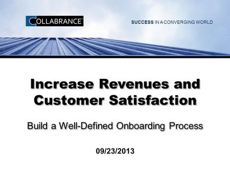 SUCCESS IN A CONVERGING WORLD Increase Revenues and Customer Satisfaction Build a Well-Defined Onboarding Process 09/23/2013.