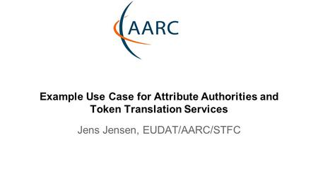 Example Use Case for Attribute Authorities and Token Translation Services Jens Jensen, EUDAT/AARC/STFC.