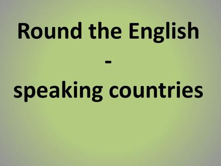 Round the English - speaking countries. English is the native language in: