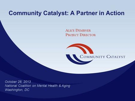 © 2011 October 28, 2013 National Coalition on Mental Health & Aging Washington, DC Community Catalyst: A Partner in Action A LICE D EMBNER P ROJECT D IRECTOR.