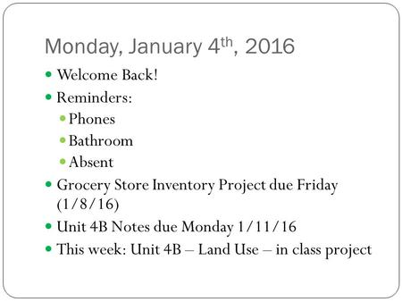 Monday, January 4 th, 2016 Welcome Back! Reminders: Phones Bathroom Absent Grocery Store Inventory Project due Friday (1/8/16) Unit 4B Notes due Monday.