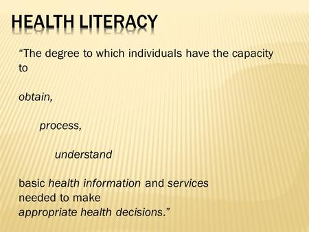 """The degree to which individuals have the capacity to obtain, process, understand basic health information and services needed to make appropriate health."