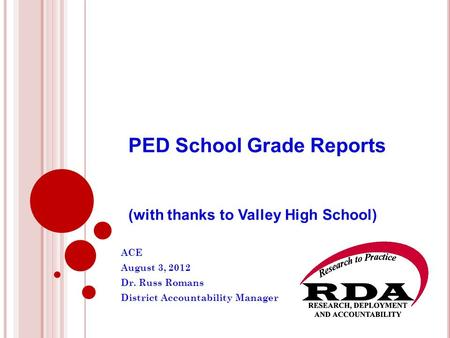 PED School Grade Reports (with thanks to Valley High School) ACE August 3, 2012 Dr. Russ Romans District Accountability Manager.