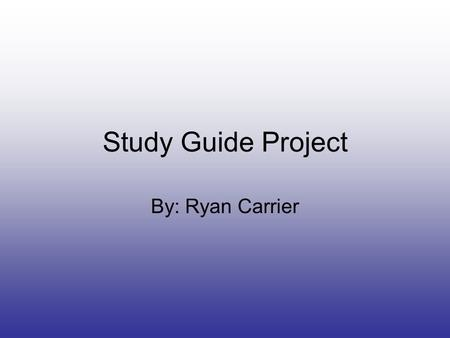 Study Guide Project By: Ryan Carrier.