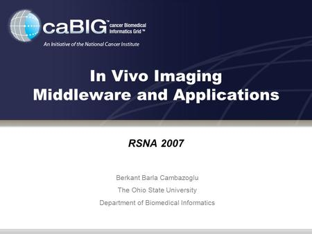 In Vivo Imaging Middleware and Applications RSNA 2007 Berkant Barla Cambazoglu The Ohio State University Department of Biomedical Informatics.