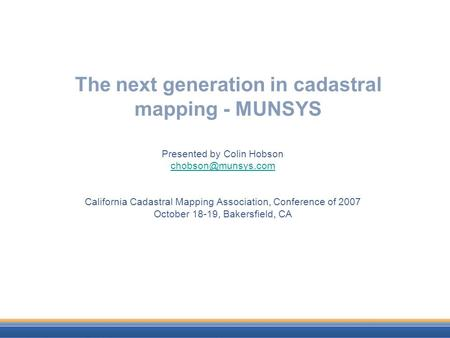 The next generation in cadastral mapping - MUNSYS Presented by Colin Hobson California Cadastral Mapping Association, Conference of.