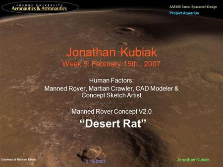 AAE450 Senior Spacecraft Design Project Aquarius 2.15.2007 Jonathan Kubiak Jonathan Kubiak Week 5: February 15th, 2007 Human Factors: Manned Rover, Martian.