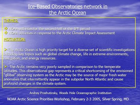 Ice-Based Observatories network in the Arctic Ocean Andrey Proshutinsky, Woods Hole Oceanographic Institution NOAA Arctic Science Priorities Workshop,