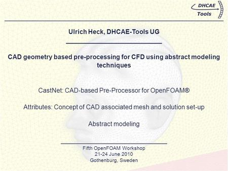 Ulrich Heck, DHCAE-Tools UG ___________________________ CAD geometry based pre-processing for CFD using abstract modeling techniques CastNet: CAD-based.