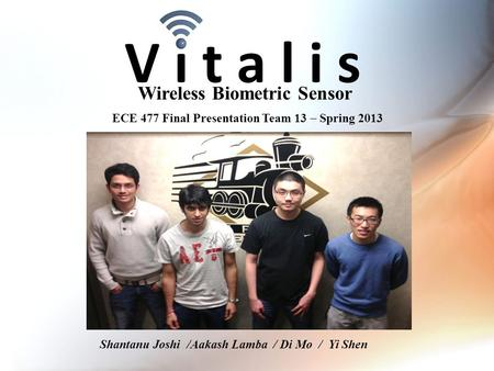 V i t a l i s Wireless Biometric Sensor ECE 477 Final Presentation Team 13  Spring 2013 Paste a photo of team members with completed project here. Annotate.