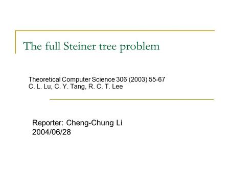 The full Steiner tree problem Theoretical Computer Science 306 (2003) 55-67 C. L. Lu, C. Y. Tang, R. C. T. Lee Reporter: Cheng-Chung Li 2004/06/28.