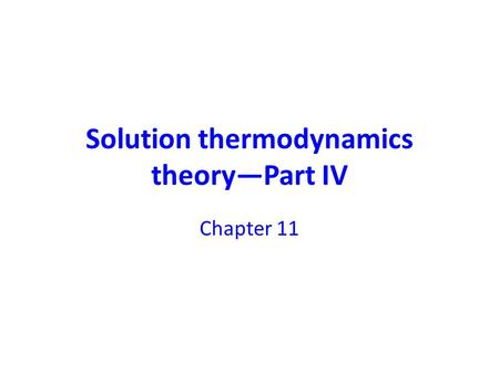 Solution thermodynamics theory—Part IV Chapter 11.