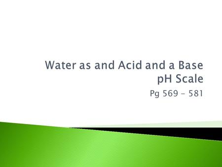 Pg 569 - 581.  Amphoteric substance: can act as an acid or as a base ◦ Water is the most common amphoteric substance  Self-ionization of water: H 2.
