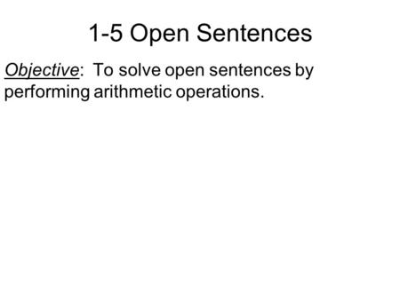 1-5 Open Sentences Objective: To solve open sentences by performing arithmetic operations.