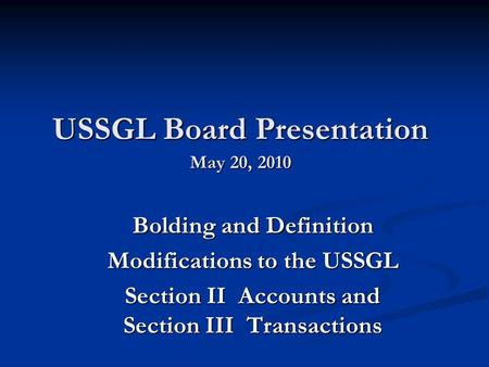 USSGL Board Presentation May 20, 2010 Bolding and Definition Modifications to the USSGL Section II Accounts and Section III Transactions.