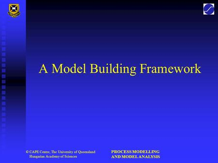 PROCESS MODELLING AND MODEL ANALYSIS © CAPE Centre, The University of Queensland Hungarian Academy of Sciences A Model Building Framework.