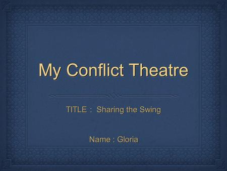 My Conflict Theatre TITLE : Sharing the Swing Name : Gloria.
