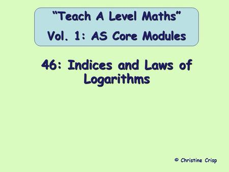 "46: Indices and Laws of Logarithms © Christine Crisp ""Teach A Level Maths"" Vol. 1: AS Core Modules."