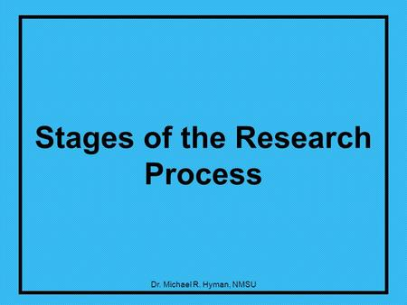 Dr. Michael R. Hyman, NMSU Stages of the Research Process.