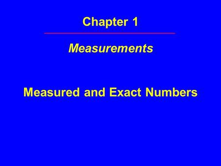 Chapter 1 Measurements Measured and Exact Numbers.