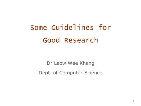 1 Some Guidelines for Good Research Dr Leow Wee Kheng Dept. of Computer Science.