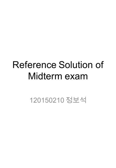 Reference Solution of Midterm exam 120150210 정보석.