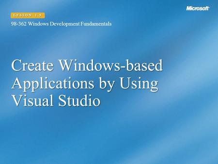 Create Windows-based Applications by Using Visual Studio 98-362 Windows Development Fundamentals LESSON 1.3.