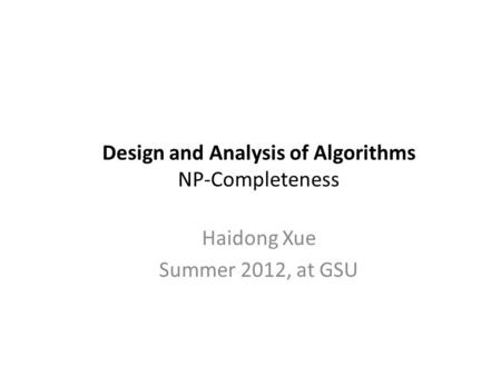 Design and Analysis of Algorithms NP-Completeness Haidong Xue Summer 2012, at GSU.