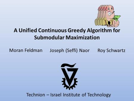A Unified Continuous Greedy Algorithm for Submodular Maximization Moran Feldman Roy SchwartzJoseph (Seffi) Naor Technion – Israel Institute of Technology.