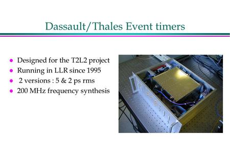 Dassault/Thales Event timers l Designed for the T2L2 project l Running in LLR since 1995 l 2 versions : 5 & 2 ps rms l 200 MHz frequency synthesis.