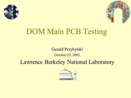 DOM Main PCB Testing Gerald Przybylski October 23, 2002 Lawrence Berkeley National Laboratory.