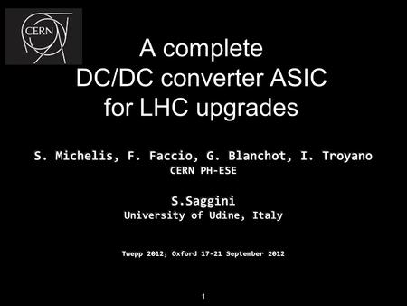 A complete DC/DC converter ASIC for LHC upgrades S. Michelis, F. Faccio, G. Blanchot, I. Troyano CERN PH-ESE S.Saggini University of Udine, Italy Twepp.