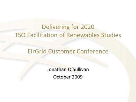 Delivering for 2020 TSO Facilitation of Renewables Studies EirGrid Customer Conference Jonathan O'Sullivan October 2009.