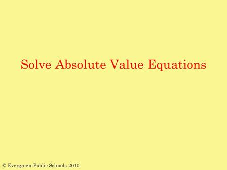Solve Absolute Value Equations © Evergreen Public Schools 2010.