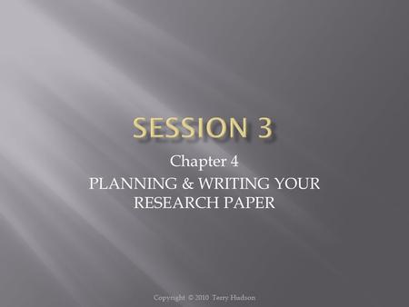 Copyright © 2010 Terry Hudson Chapter 4 PLANNING & WRITING YOUR RESEARCH PAPER.