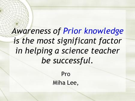 Awareness of Prior knowledge is the most significant factor in helping a science teacher be successful. Pro Miha Lee,