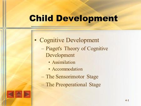 4-1 Child Development Cognitive Development –Piaget's Theory of Cognitive Development Assimilation Accommodation –The Sensorimotor Stage –The Preoperational.