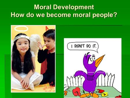 Moral Development How do we become moral people?.