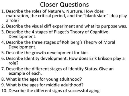 "Closer Questions 1. Describe the roles of Nature v. Nurture. How does maturation, the critical period, and the ""blank slate"" idea play a role? 2. Describe."