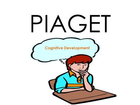 PIAGET Cognitive Development. Piaget's Theory of Learning ASSIMILATION The child constructs a theory or schema EQUILIBRMUM The child's experiences to.