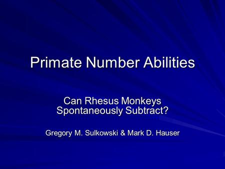 Primate Number Abilities Can Rhesus Monkeys Spontaneously Subtract? Gregory M. Sulkowski & Mark D. Hauser.
