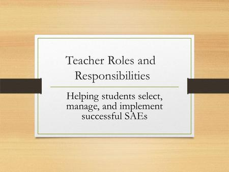 Teacher Roles and Responsibilities Helping students select, manage, and implement successful SAEs.