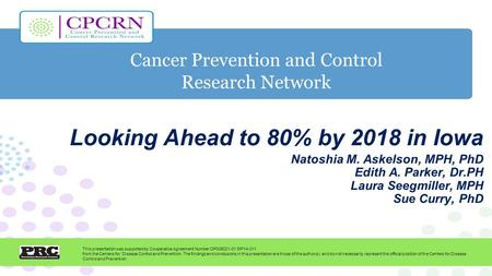 Cancer Prevention and Control Research Network This presentation was supported by Cooperative Agreement Number DP005021-01 SIP14-011 from the Centers for.