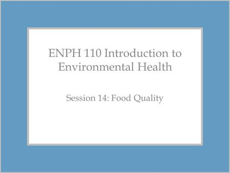 ENPH 110 Introduction to Environmental Health Session 14: Food Quality.