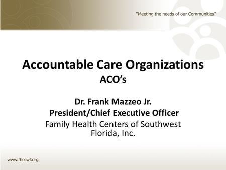 Accountable Care Organizations ACO's Dr. Frank Mazzeo Jr. President/Chief Executive Officer Family Health Centers of Southwest Florida, Inc.