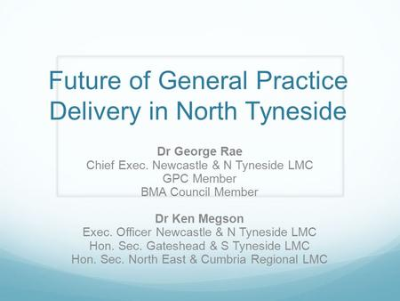 Future of General Practice Delivery in North Tyneside Dr George Rae Chief Exec. Newcastle & N Tyneside LMC GPC Member BMA Council Member Dr Ken Megson.