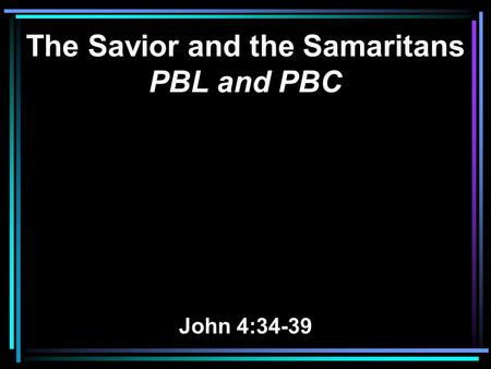 The Savior and the Samaritans PBL and PBC John 4:34-39.